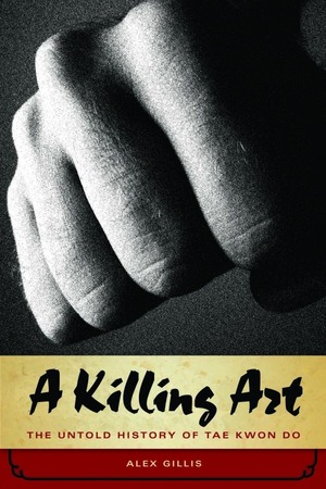 A Killing Art : The Untold History of TaeKwonDo